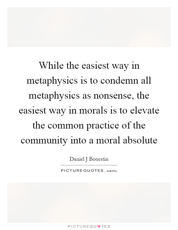 While the easiest way in metaphysics is to condemn all metaphysics as nonsense, the easiest way in morals is to elevate the common practice of the community into a moral absolute Picture Quote #1
