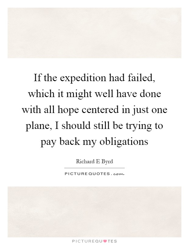 If the expedition had failed, which it might well have done with all hope centered in just one plane, I should still be trying to pay back my obligations Picture Quote #1