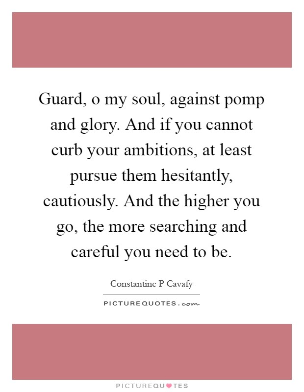 Guard, o my soul, against pomp and glory. And if you cannot curb your ambitions, at least pursue them hesitantly, cautiously. And the higher you go, the more searching and careful you need to be Picture Quote #1