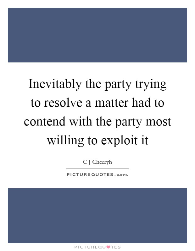 Inevitably the party trying to resolve a matter had to contend with the party most willing to exploit it Picture Quote #1