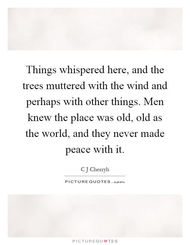 Things whispered here, and the trees muttered with the wind and perhaps with other things. Men knew the place was old, old as the world, and they never made peace with it Picture Quote #1