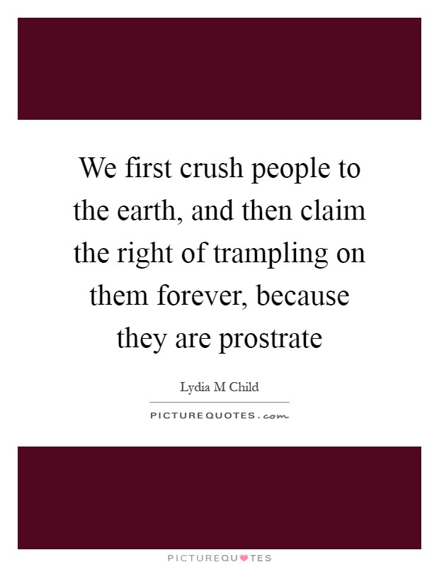 We first crush people to the earth, and then claim the right of trampling on them forever, because they are prostrate Picture Quote #1
