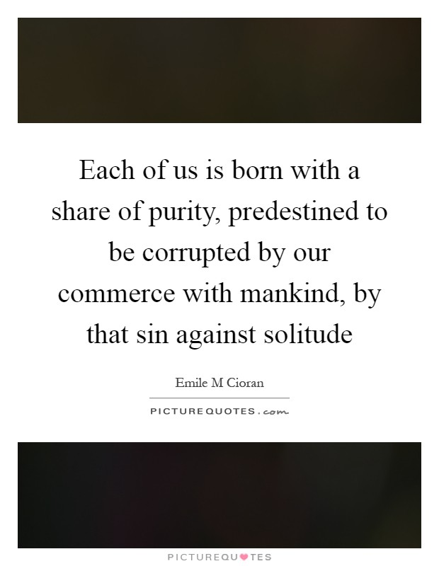 Each of us is born with a share of purity, predestined to be corrupted by our commerce with mankind, by that sin against solitude Picture Quote #1