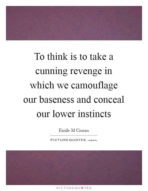 To think is to take a cunning revenge in which we camouflage our baseness and conceal our lower instincts Picture Quote #1