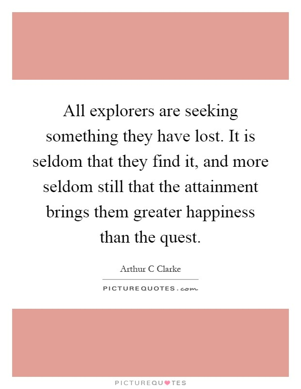 All explorers are seeking something they have lost. It is seldom that they find it, and more seldom still that the attainment brings them greater happiness than the quest Picture Quote #1
