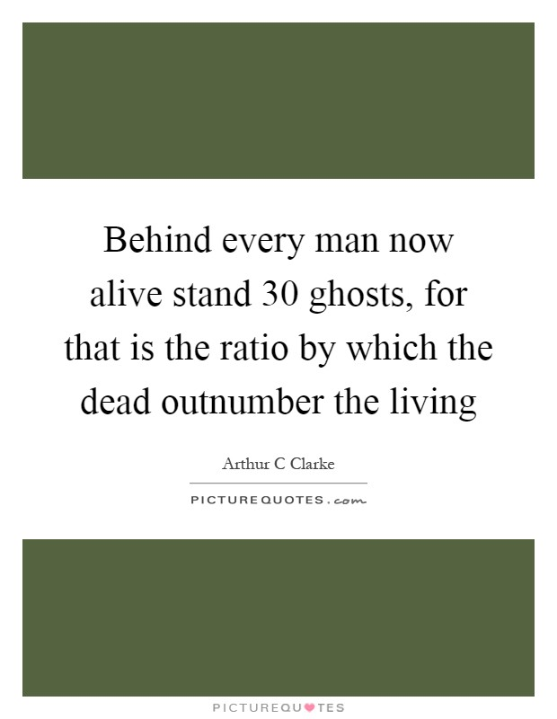 Behind every man now alive stand 30 ghosts, for that is the ratio by which the dead outnumber the living Picture Quote #1