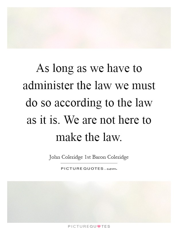As long as we have to administer the law we must do so according to the law as it is. We are not here to make the law Picture Quote #1