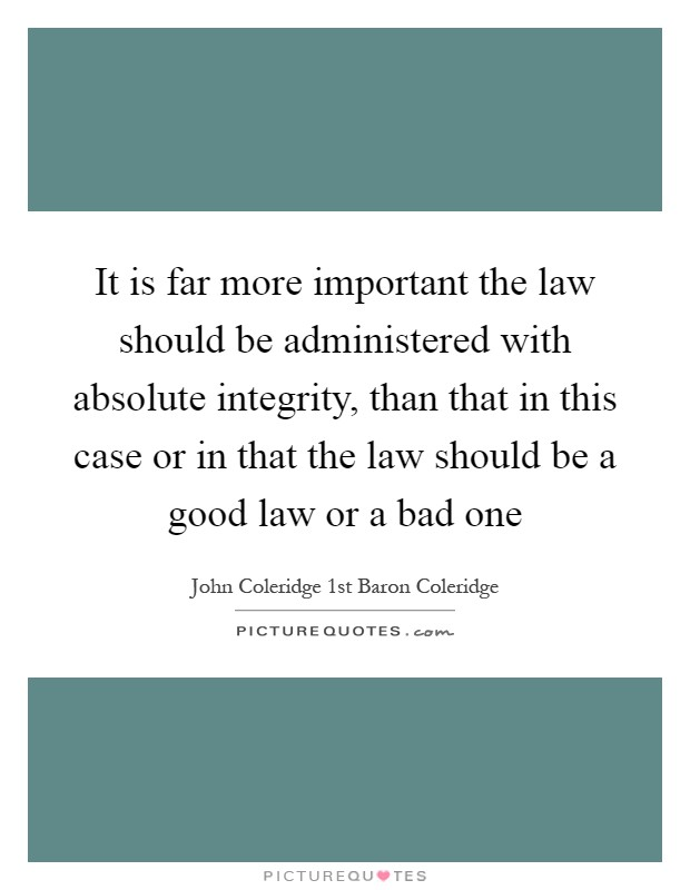 It is far more important the law should be administered with absolute integrity, than that in this case or in that the law should be a good law or a bad one Picture Quote #1