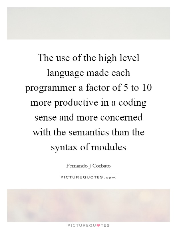 The use of the high level language made each programmer a factor of 5 to 10 more productive in a coding sense and more concerned with the semantics than the syntax of modules Picture Quote #1