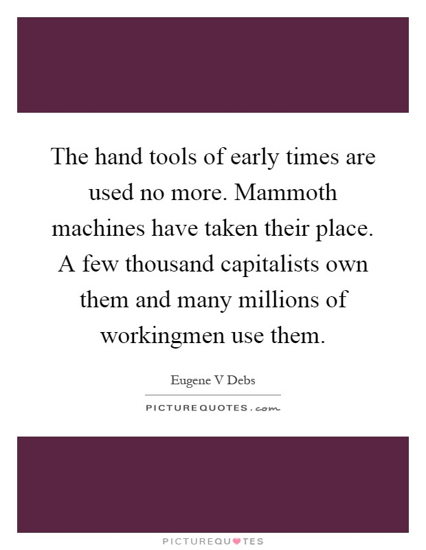 The hand tools of early times are used no more. Mammoth machines have taken their place. A few thousand capitalists own them and many millions of workingmen use them Picture Quote #1