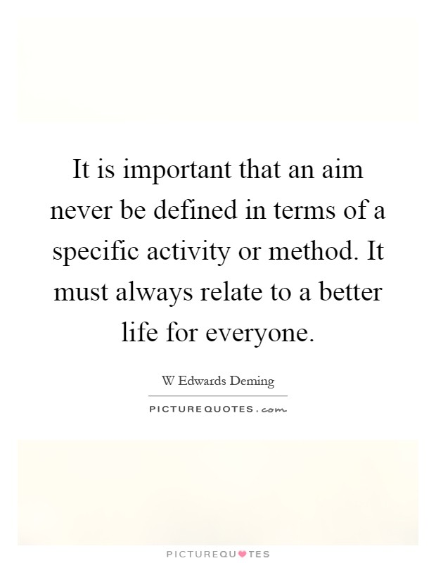 It is important that an aim never be defined in terms of a specific activity or method. It must always relate to a better life for everyone Picture Quote #1