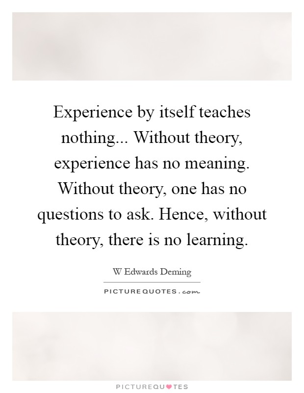 Experience by itself teaches nothing... Without theory, experience has no meaning. Without theory, one has no questions to ask. Hence, without theory, there is no learning Picture Quote #1