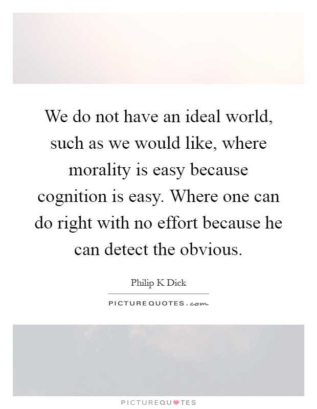 We do not have an ideal world, such as we would like, where morality is easy because cognition is easy. Where one can do right with no effort because he can detect the obvious Picture Quote #1