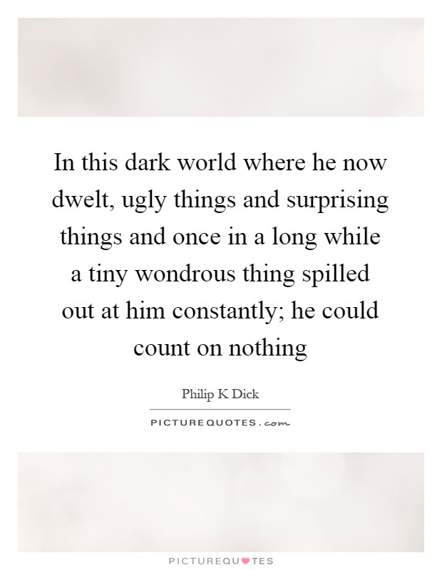 In this dark world where he now dwelt, ugly things and surprising things and once in a long while a tiny wondrous thing spilled out at him constantly; he could count on nothing Picture Quote #1