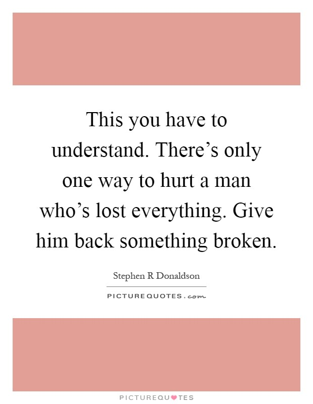 This you have to understand. There's only one way to hurt a man who's lost everything. Give him back something broken Picture Quote #1