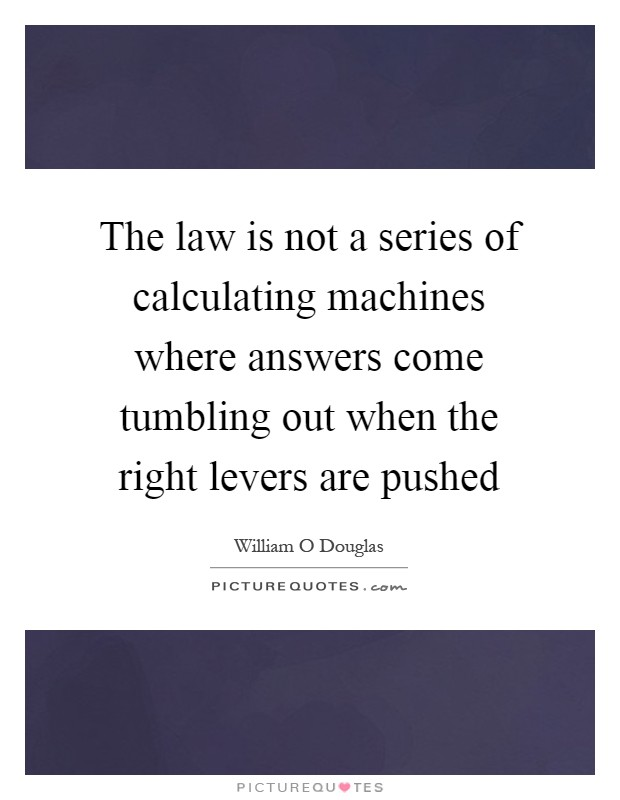 The law is not a series of calculating machines where answers come tumbling out when the right levers are pushed Picture Quote #1