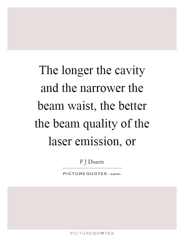 The longer the cavity and the narrower the beam waist, the better the beam quality of the laser emission, or Picture Quote #1