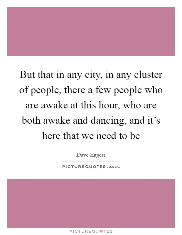 But that in any city, in any cluster of people, there a few people who are awake at this hour, who are both awake and dancing, and it's here that we need to be Picture Quote #1