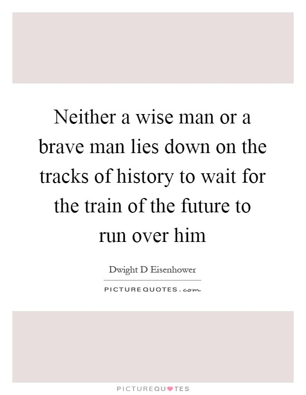Neither a wise man or a brave man lies down on the tracks of history to wait for the train of the future to run over him Picture Quote #1