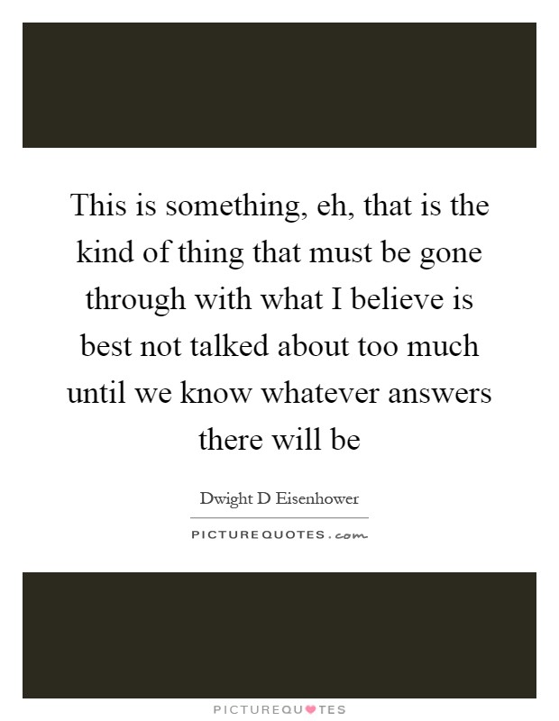 This is something, eh, that is the kind of thing that must be gone through with what I believe is best not talked about too much until we know whatever answers there will be Picture Quote #1