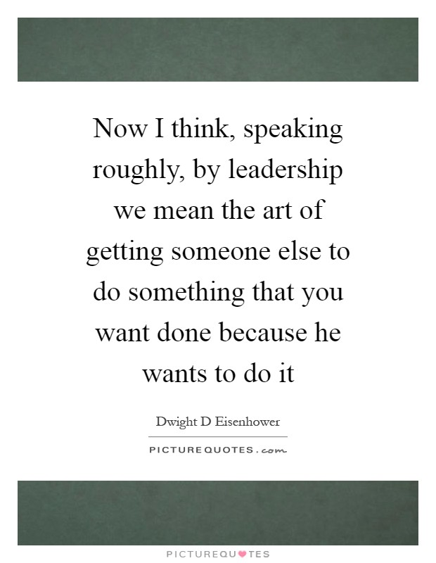 Now I think, speaking roughly, by leadership we mean the art of getting someone else to do something that you want done because he wants to do it Picture Quote #1