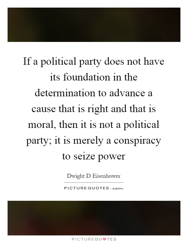 If a political party does not have its foundation in the determination to advance a cause that is right and that is moral, then it is not a political party; it is merely a conspiracy to seize power Picture Quote #1