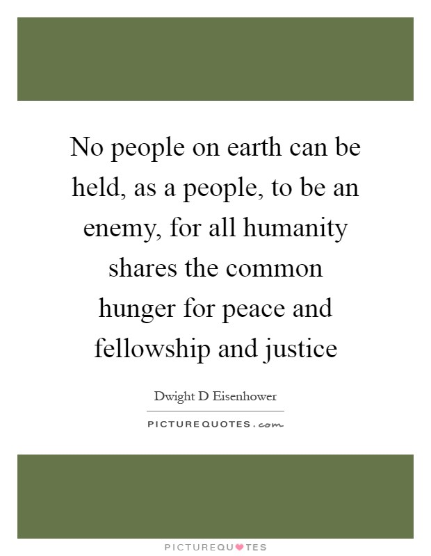 No people on earth can be held, as a people, to be an enemy, for all humanity shares the common hunger for peace and fellowship and justice Picture Quote #1