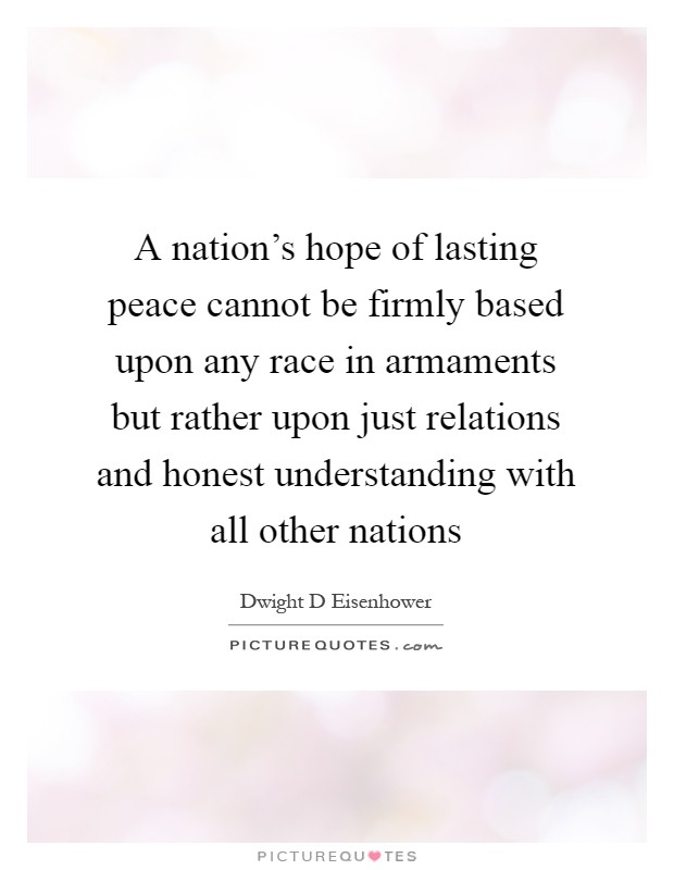 A nation's hope of lasting peace cannot be firmly based upon any race in armaments but rather upon just relations and honest understanding with all other nations Picture Quote #1