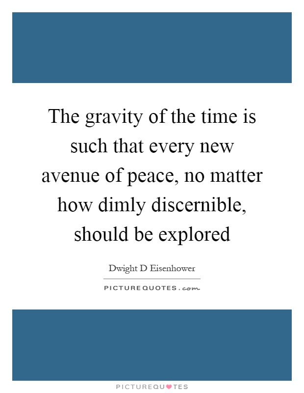 The gravity of the time is such that every new avenue of peace, no matter how dimly discernible, should be explored Picture Quote #1