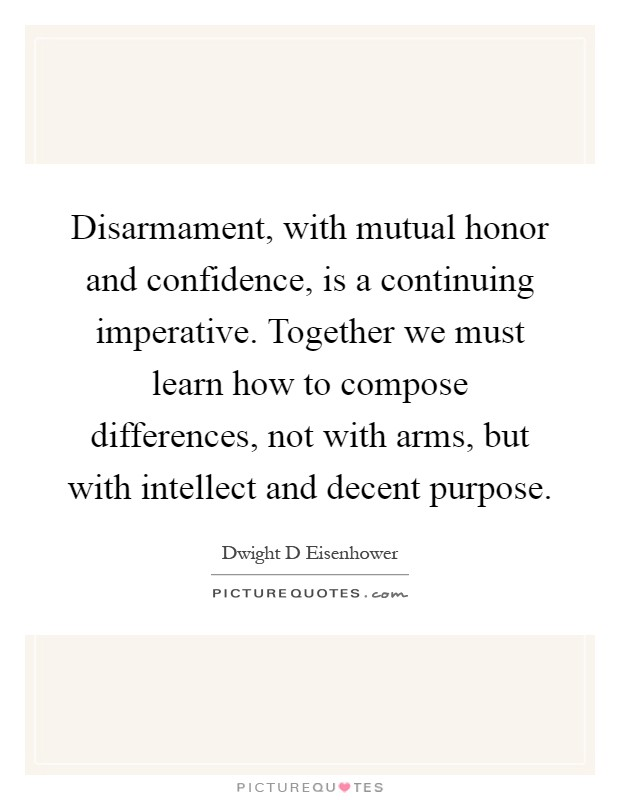 Disarmament, with mutual honor and confidence, is a continuing imperative. Together we must learn how to compose differences, not with arms, but with intellect and decent purpose Picture Quote #1
