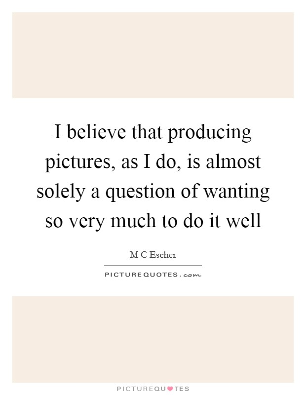 I believe that producing pictures, as I do, is almost solely a question of wanting so very much to do it well Picture Quote #1