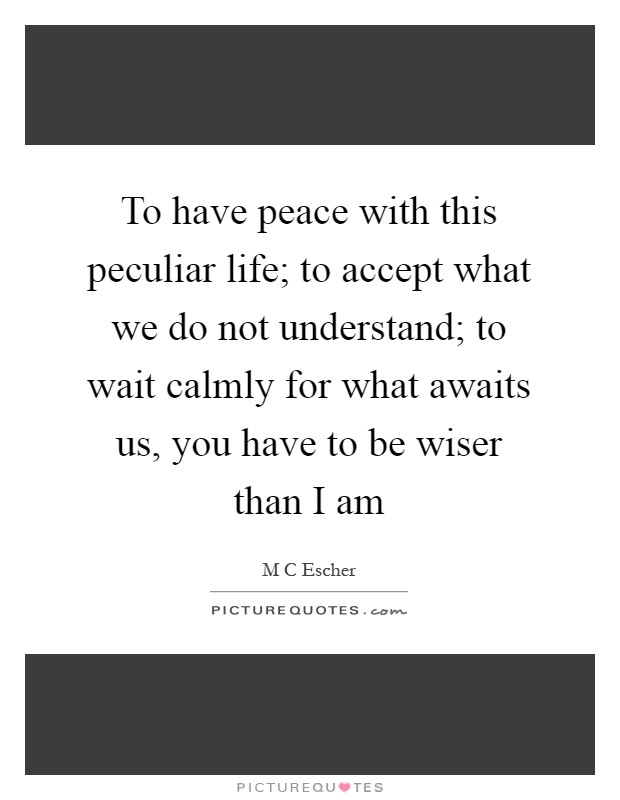 To have peace with this peculiar life; to accept what we do not understand; to wait calmly for what awaits us, you have to be wiser than I am Picture Quote #1