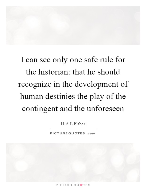 I can see only one safe rule for the historian: that he should recognize in the development of human destinies the play of the contingent and the unforeseen Picture Quote #1