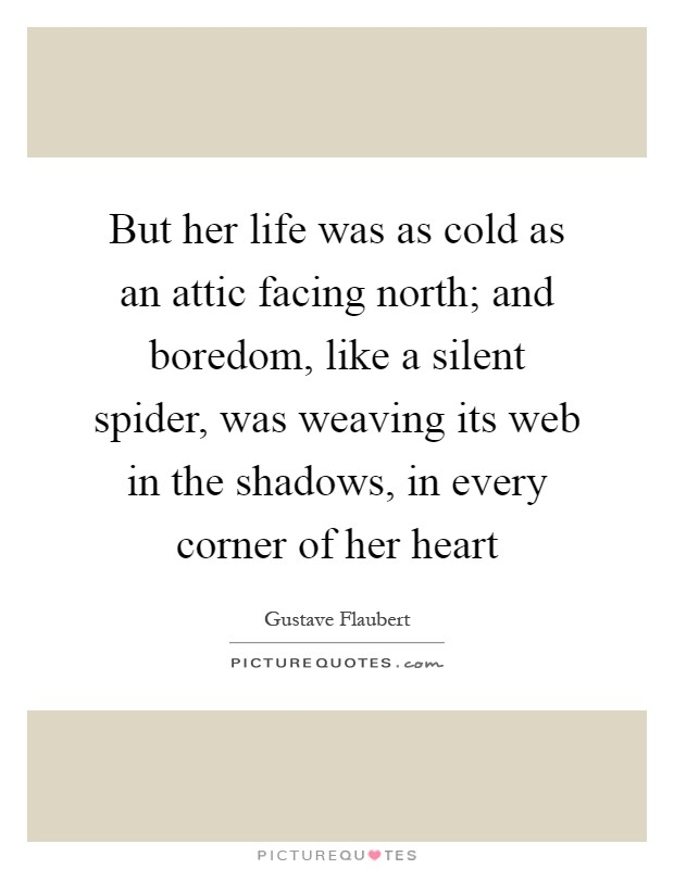 But her life was as cold as an attic facing north; and boredom, like a silent spider, was weaving its web in the shadows, in every corner of her heart Picture Quote #1