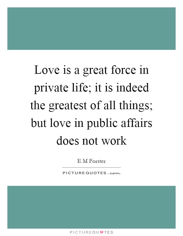 Love is a great force in private life; it is indeed the greatest of all things; but love in public affairs does not work Picture Quote #1