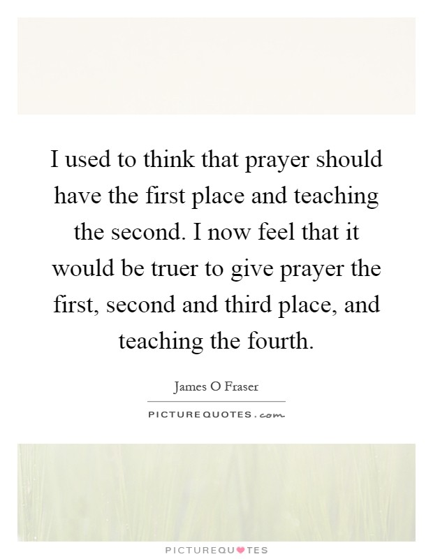 I used to think that prayer should have the first place and teaching the second. I now feel that it would be truer to give prayer the first, second and third place, and teaching the fourth Picture Quote #1