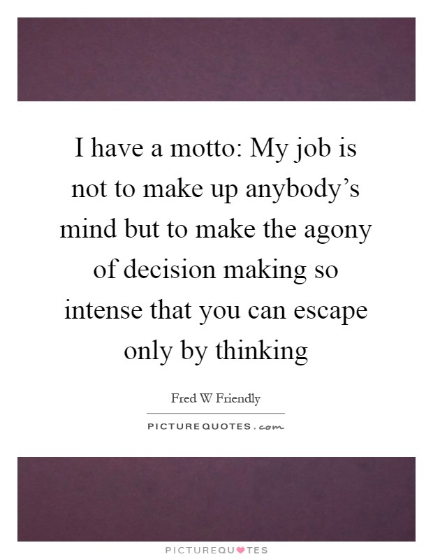 I have a motto: My job is not to make up anybody's mind but to make the agony of decision making so intense that you can escape only by thinking Picture Quote #1