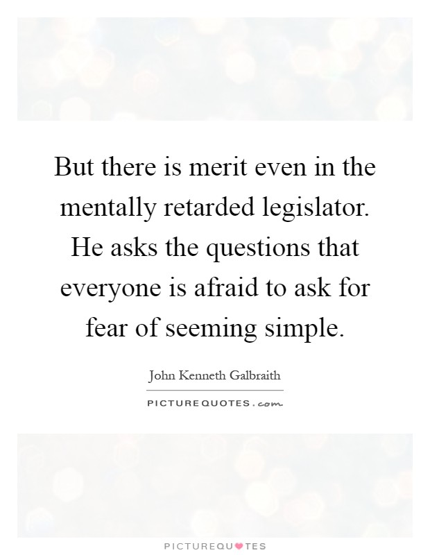 But there is merit even in the mentally retarded legislator. He asks the questions that everyone is afraid to ask for fear of seeming simple Picture Quote #1