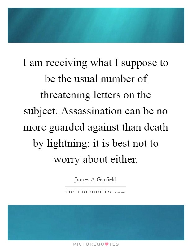 I am receiving what I suppose to be the usual number of threatening letters on the subject. Assassination can be no more guarded against than death by lightning; it is best not to worry about either Picture Quote #1