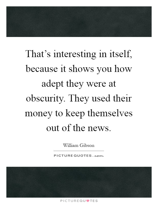 That's interesting in itself, because it shows you how adept they were at obscurity. They used their money to keep themselves out of the news Picture Quote #1
