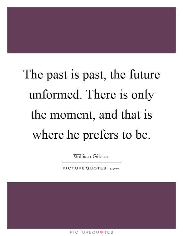 The past is past, the future unformed. There is only the moment, and that is where he prefers to be Picture Quote #1