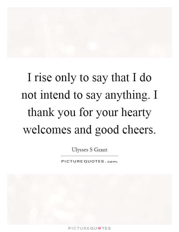 I rise only to say that I do not intend to say anything. I thank you for your hearty welcomes and good cheers Picture Quote #1