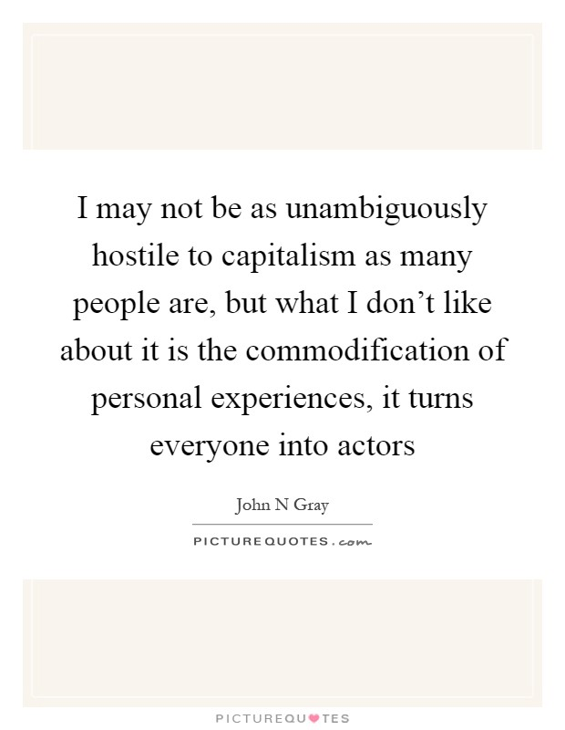 I may not be as unambiguously hostile to capitalism as many people are, but what I don't like about it is the commodification of personal experiences, it turns everyone into actors Picture Quote #1