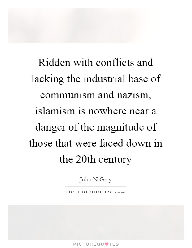 Ridden with conflicts and lacking the industrial base of communism and nazism, islamism is nowhere near a danger of the magnitude of those that were faced down in the 20th century Picture Quote #1