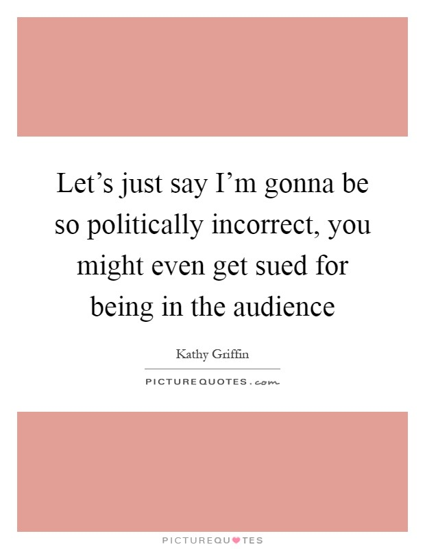 Let's just say I'm gonna be so politically incorrect, you might even get sued for being in the audience Picture Quote #1
