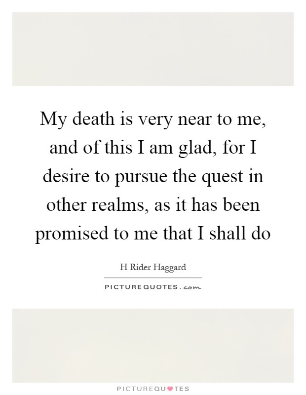 My death is very near to me, and of this I am glad, for I desire to pursue the quest in other realms, as it has been promised to me that I shall do Picture Quote #1