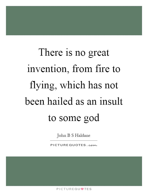 There is no great invention, from fire to flying, which has not been hailed as an insult to some god Picture Quote #1
