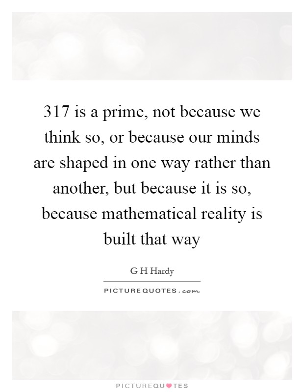 317 is a prime, not because we think so, or because our minds are shaped in one way rather than another, but because it is so, because mathematical reality is built that way Picture Quote #1