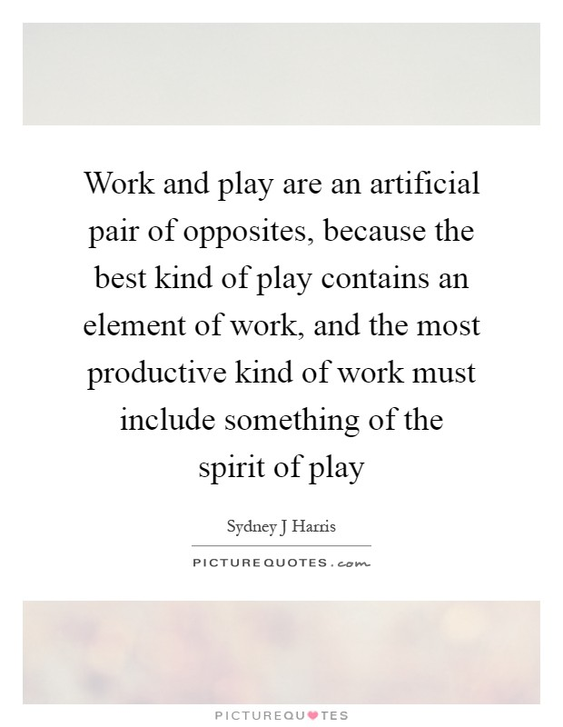 Work and play are an artificial pair of opposites, because the best kind of play contains an element of work, and the most productive kind of work must include something of the spirit of play Picture Quote #1