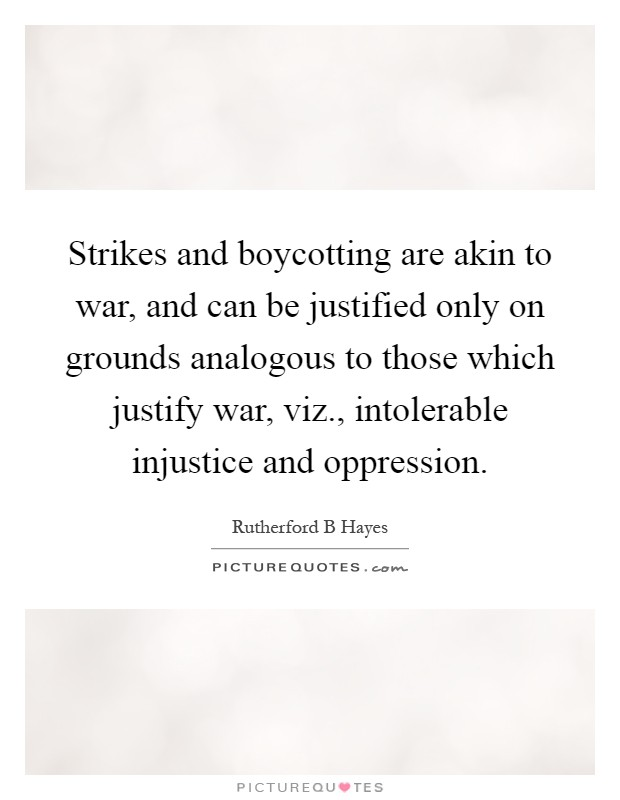 Strikes and boycotting are akin to war, and can be justified only on grounds analogous to those which justify war, viz., intolerable injustice and oppression Picture Quote #1
